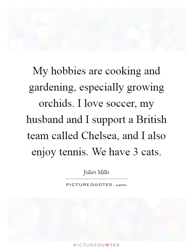 My hobbies are cooking and gardening, especially growing orchids. I love soccer, my husband and I support a British team called Chelsea, and I also enjoy tennis. We have 3 cats Picture Quote #1