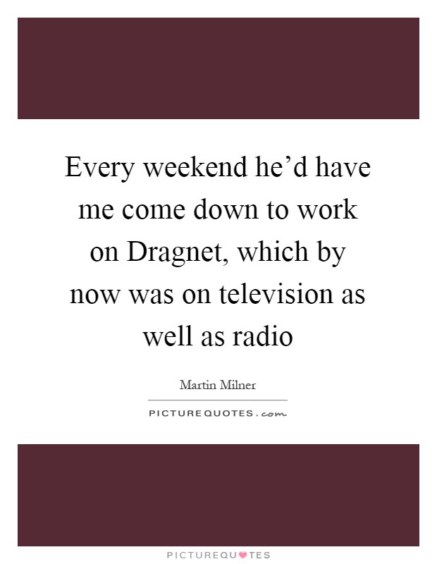 Every weekend he'd have me come down to work on Dragnet, which by now was on television as well as radio Picture Quote #1