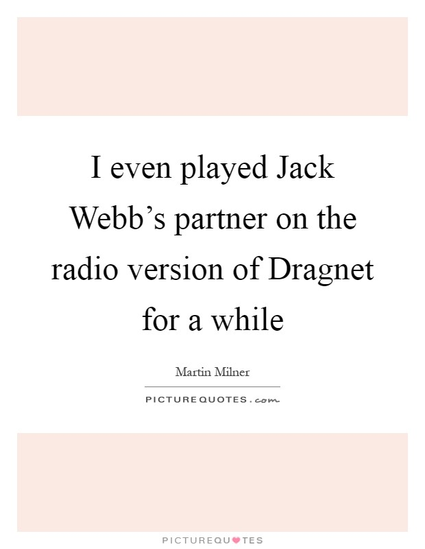 I even played Jack Webb's partner on the radio version of Dragnet for a while Picture Quote #1