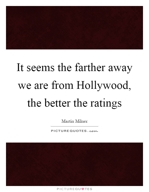 It seems the farther away we are from Hollywood, the better the ratings Picture Quote #1