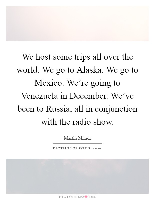 We host some trips all over the world. We go to Alaska. We go to Mexico. We're going to Venezuela in December. We've been to Russia, all in conjunction with the radio show Picture Quote #1