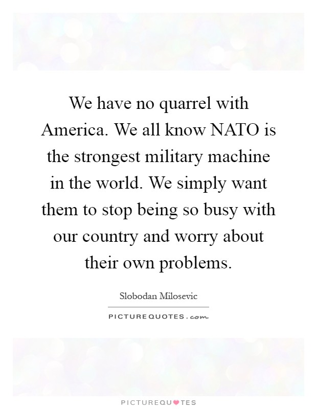 We have no quarrel with America. We all know NATO is the strongest military machine in the world. We simply want them to stop being so busy with our country and worry about their own problems Picture Quote #1