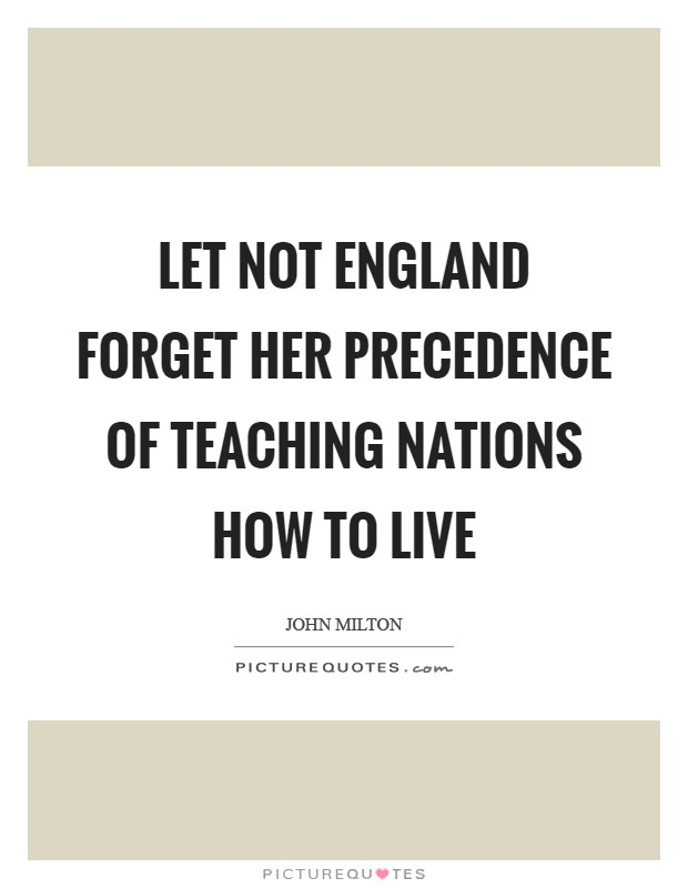 Let not England forget her precedence of teaching nations how to live Picture Quote #1