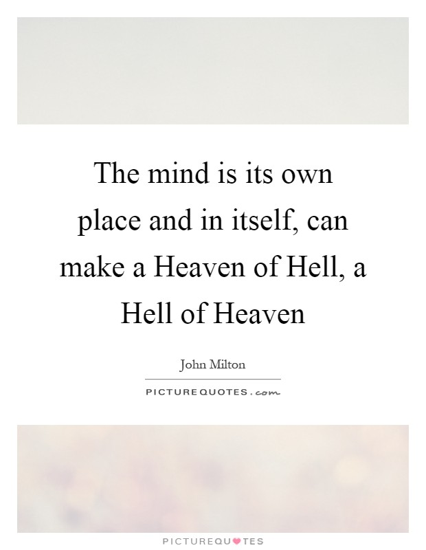 The mind is its own place and in itself, can make a Heaven of Hell, a Hell of Heaven Picture Quote #1