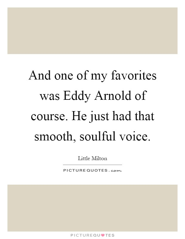 And one of my favorites was Eddy Arnold of course. He just had that smooth, soulful voice Picture Quote #1