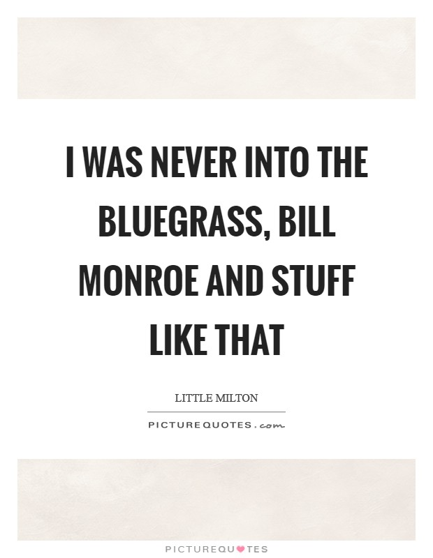 I was never into the Bluegrass, Bill Monroe and stuff like that Picture Quote #1