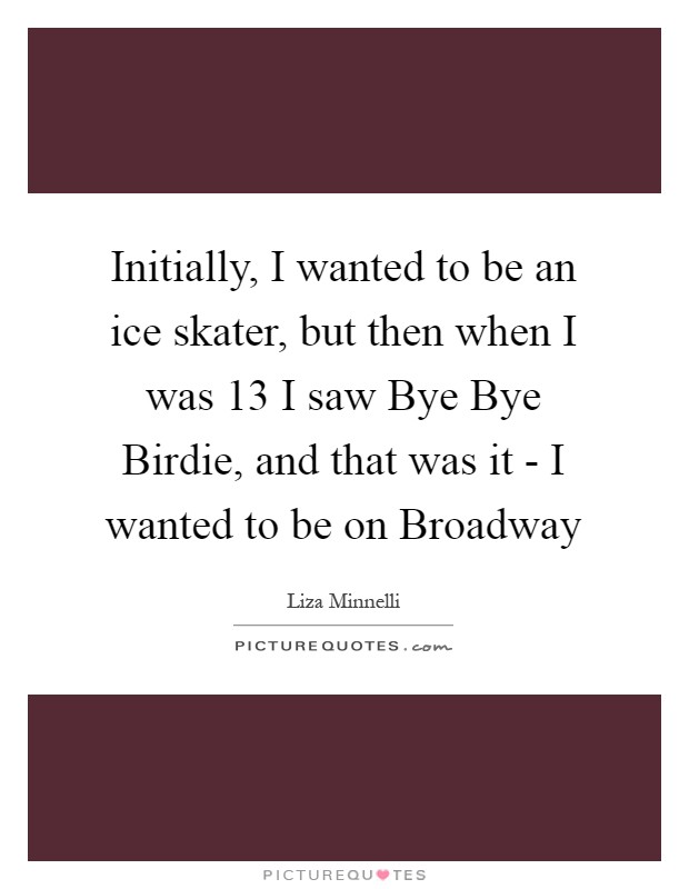 Initially, I wanted to be an ice skater, but then when I was 13 I saw Bye Bye Birdie, and that was it - I wanted to be on Broadway Picture Quote #1