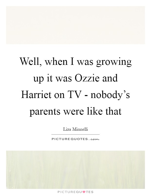 Well, when I was growing up it was Ozzie and Harriet on TV - nobody's parents were like that Picture Quote #1