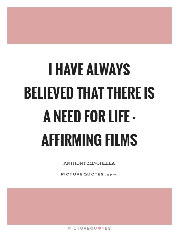 I have always believed that there is a need for life - affirming films Picture Quote #1