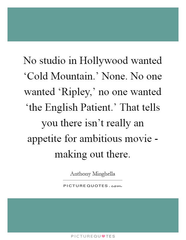No studio in Hollywood wanted 'Cold Mountain.' None. No one wanted 'Ripley,' no one wanted 'the English Patient.' That tells you there isn't really an appetite for ambitious movie - making out there Picture Quote #1