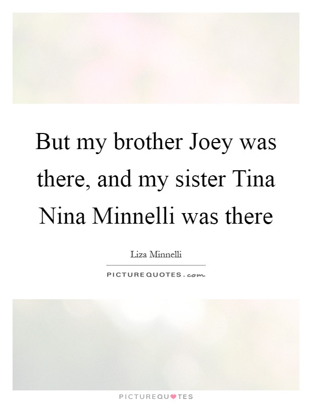 But my brother Joey was there, and my sister Tina Nina Minnelli was there Picture Quote #1