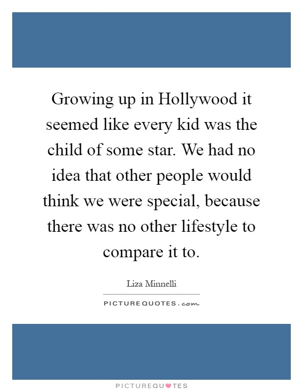 Growing up in Hollywood it seemed like every kid was the child of some star. We had no idea that other people would think we were special, because there was no other lifestyle to compare it to Picture Quote #1
