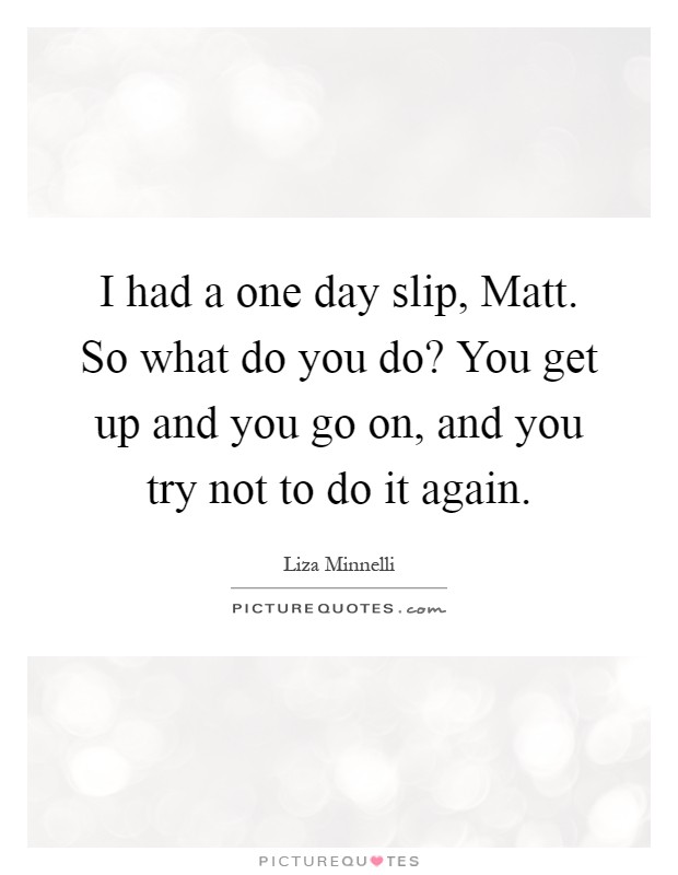 I had a one day slip, Matt. So what do you do? You get up and you go on, and you try not to do it again Picture Quote #1