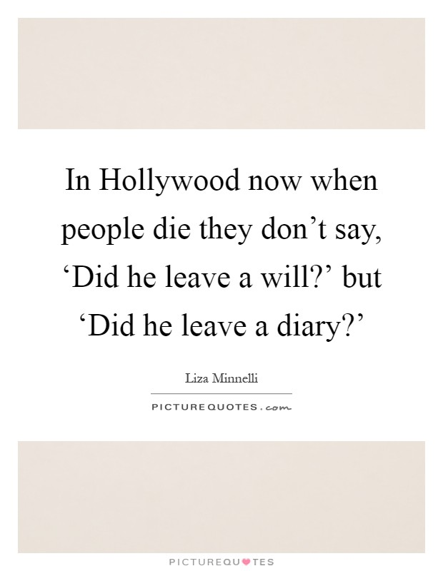 In Hollywood now when people die they don't say, 'Did he leave a will?' but 'Did he leave a diary?' Picture Quote #1