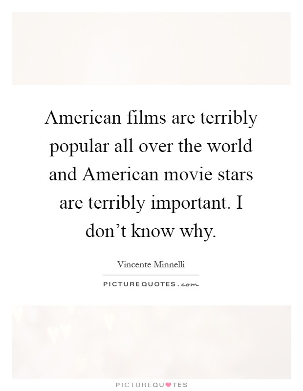 American films are terribly popular all over the world and American movie stars are terribly important. I don't know why Picture Quote #1