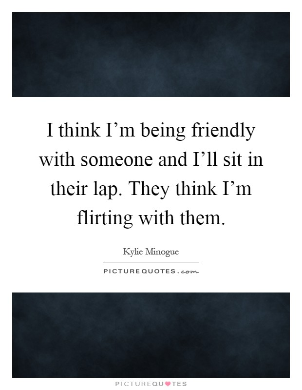I think I'm being friendly with someone and I'll sit in their lap. They think I'm flirting with them Picture Quote #1