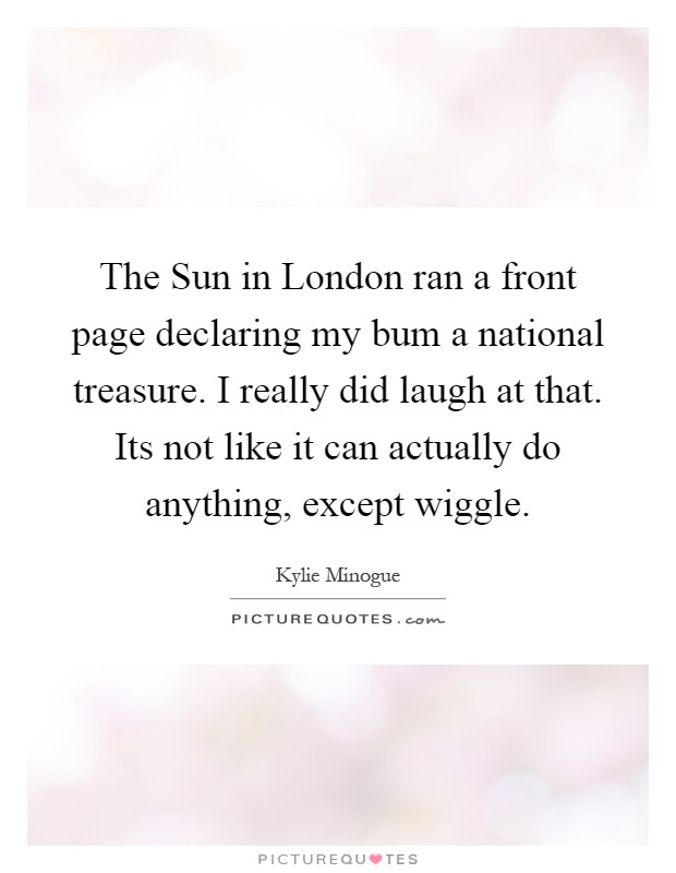 The Sun in London ran a front page declaring my bum a national treasure. I really did laugh at that. Its not like it can actually do anything, except wiggle Picture Quote #1