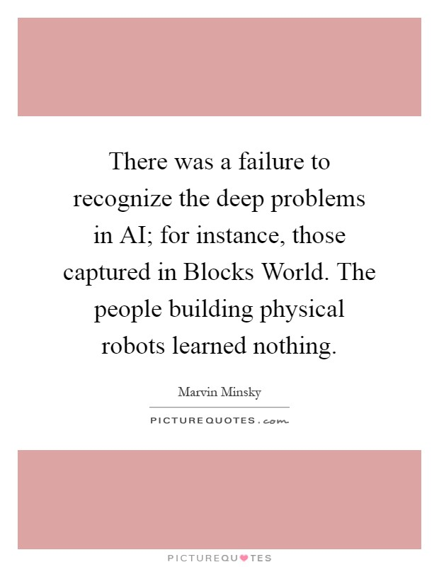 There was a failure to recognize the deep problems in AI; for instance, those captured in Blocks World. The people building physical robots learned nothing Picture Quote #1