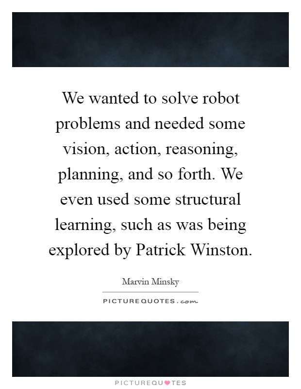 We wanted to solve robot problems and needed some vision, action, reasoning, planning, and so forth. We even used some structural learning, such as was being explored by Patrick Winston Picture Quote #1