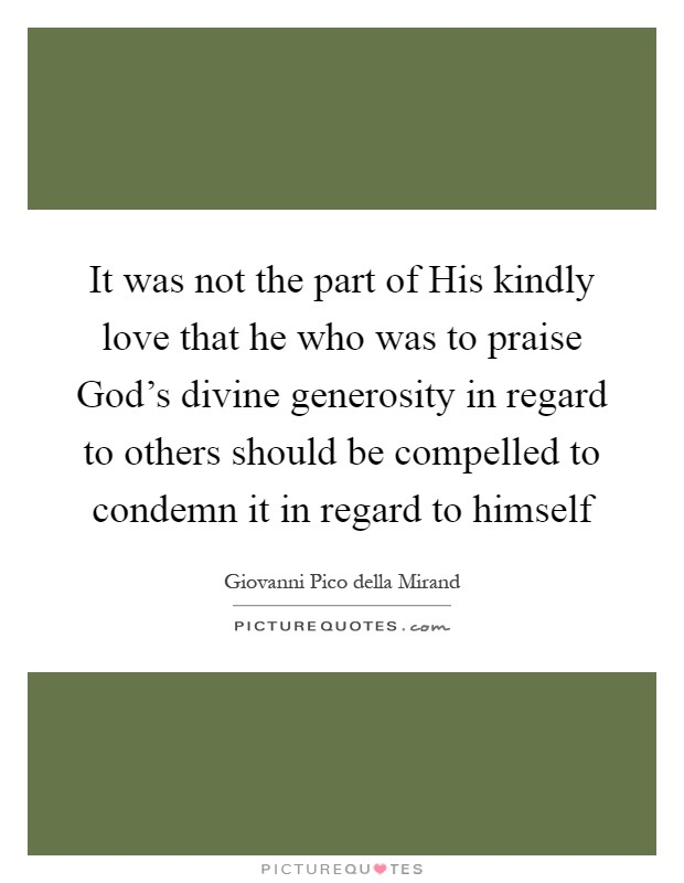 It was not the part of His kindly love that he who was to praise God's divine generosity in regard to others should be compelled to condemn it in regard to himself Picture Quote #1