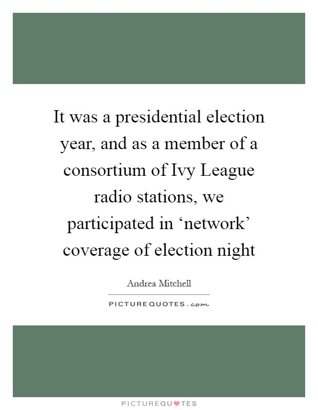 It was a presidential election year, and as a member of a consortium of Ivy League radio stations, we participated in 'network' coverage of election night Picture Quote #1