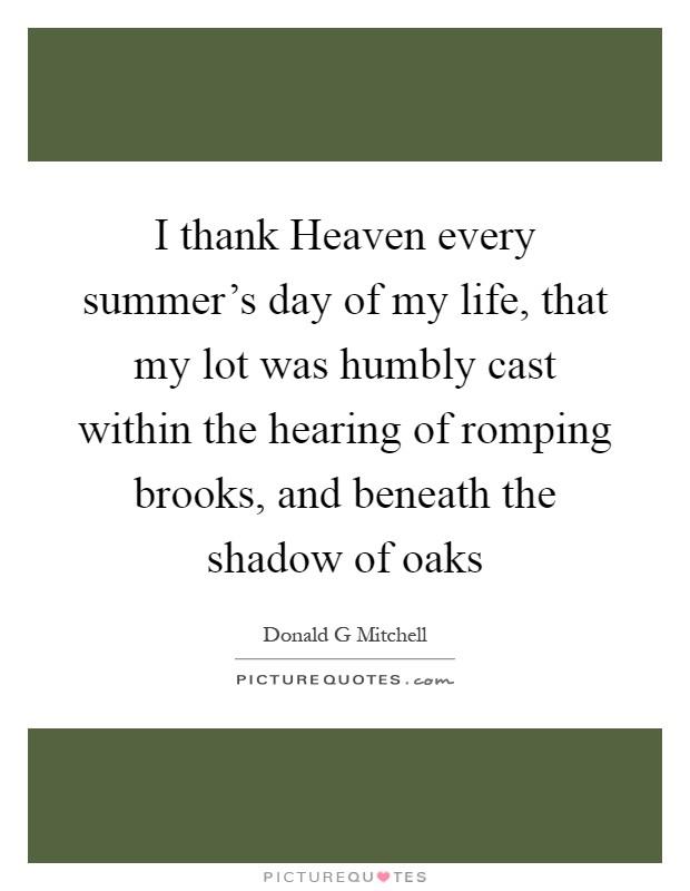 I thank Heaven every summer's day of my life, that my lot was humbly cast within the hearing of romping brooks, and beneath the shadow of oaks Picture Quote #1
