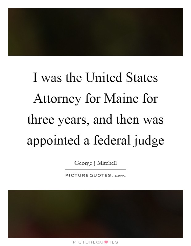 I was the United States Attorney for Maine for three years, and then was appointed a federal judge Picture Quote #1