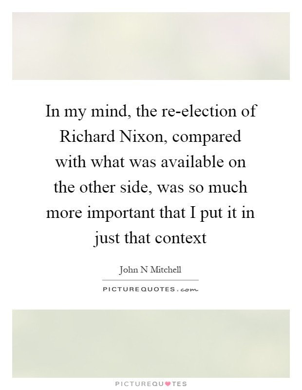 In my mind, the re-election of Richard Nixon, compared with what was available on the other side, was so much more important that I put it in just that context Picture Quote #1