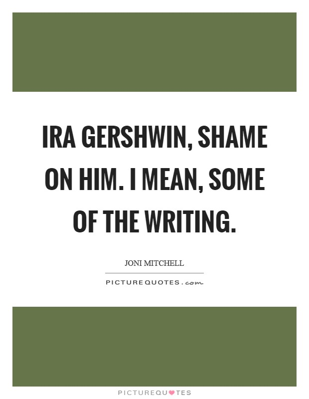 Ira Gershwin, shame on him. I mean, some of the writing Picture Quote #1