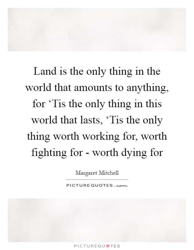 Land is the only thing in the world that amounts to anything, for 'Tis the only thing in this world that lasts, 'Tis the only thing worth working for, worth fighting for - worth dying for Picture Quote #1