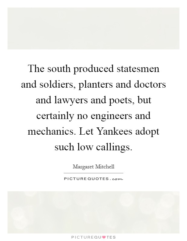 The south produced statesmen and soldiers, planters and doctors and lawyers and poets, but certainly no engineers and mechanics. Let Yankees adopt such low callings Picture Quote #1