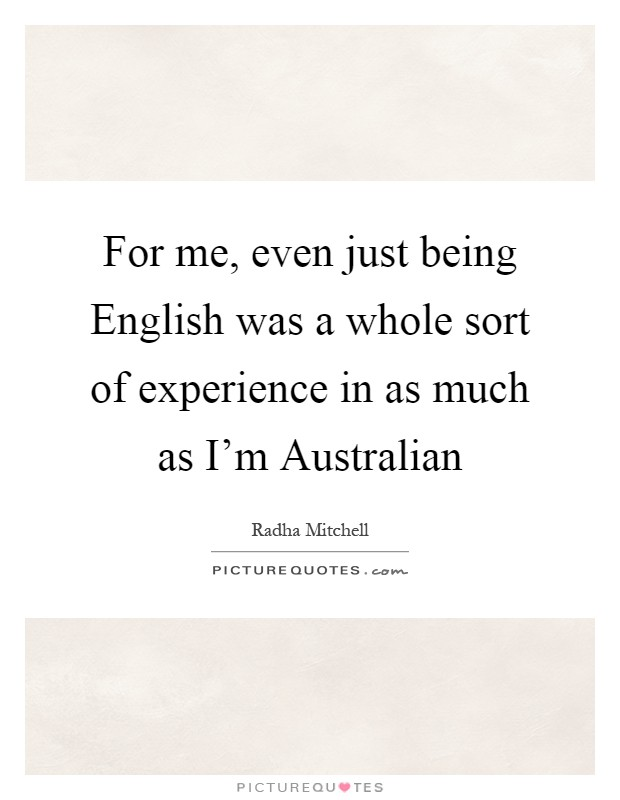 For me, even just being English was a whole sort of experience in as much as I'm Australian Picture Quote #1