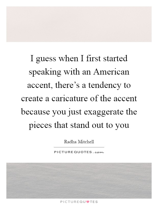 I guess when I first started speaking with an American accent, there's a tendency to create a caricature of the accent because you just exaggerate the pieces that stand out to you Picture Quote #1