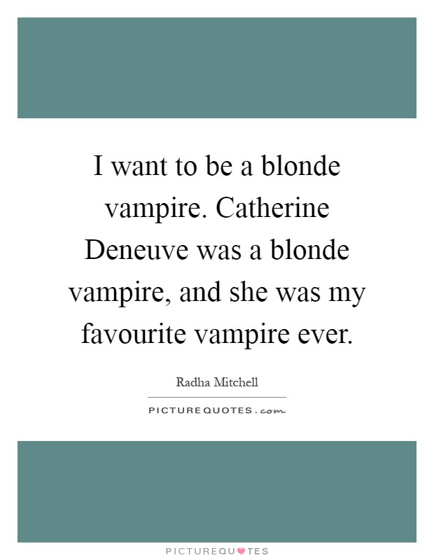 I want to be a blonde vampire. Catherine Deneuve was a blonde vampire, and she was my favourite vampire ever Picture Quote #1