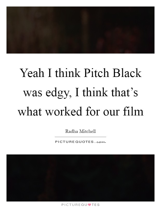 Yeah I think Pitch Black was edgy, I think that's what worked for our film Picture Quote #1