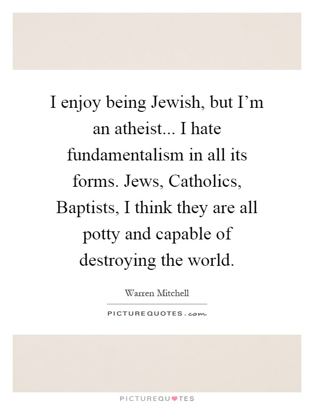 I enjoy being Jewish, but I'm an atheist... I hate fundamentalism in all its forms. Jews, Catholics, Baptists, I think they are all potty and capable of destroying the world Picture Quote #1
