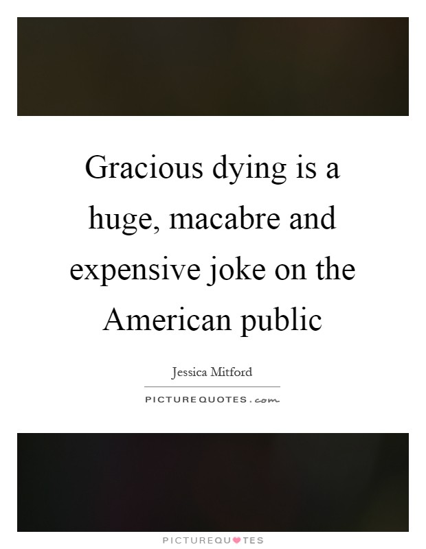 Gracious dying is a huge, macabre and expensive joke on the American public Picture Quote #1