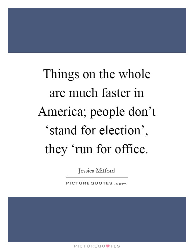 Things on the whole are much faster in America; people don't 'stand for election', they 'run for office Picture Quote #1