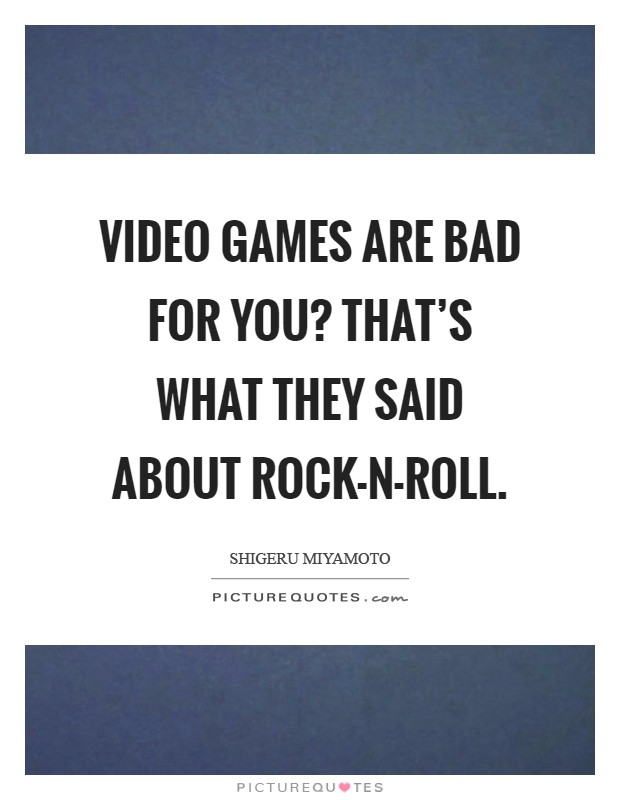 Video games are bad for you? That's what they said about rock-n-roll Picture Quote #1