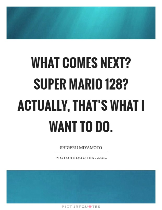 What comes next? Super Mario 128? Actually, that's what I want to do Picture Quote #1