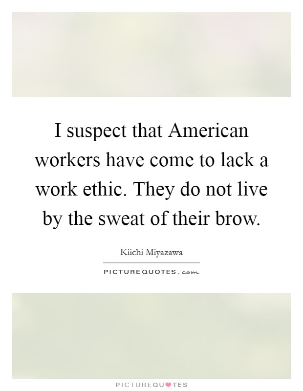 I suspect that American workers have come to lack a work ethic. They do not live by the sweat of their brow Picture Quote #1