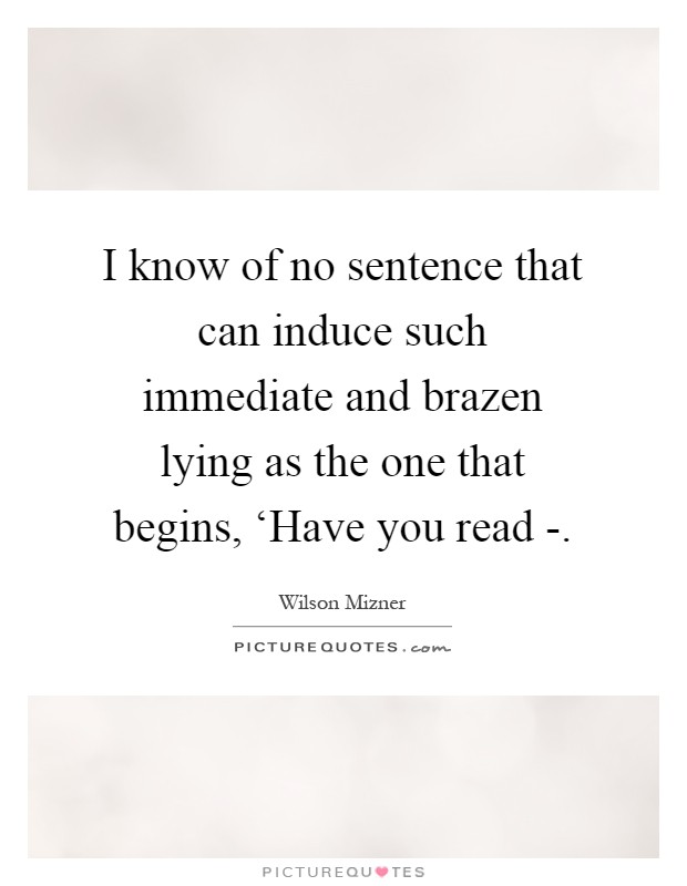 I know of no sentence that can induce such immediate and brazen lying as the one that begins, 'Have you read - Picture Quote #1