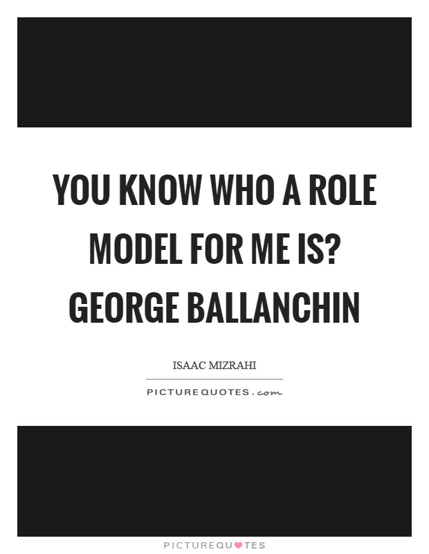 You know who a role model for me is? George Ballanchin Picture Quote #1