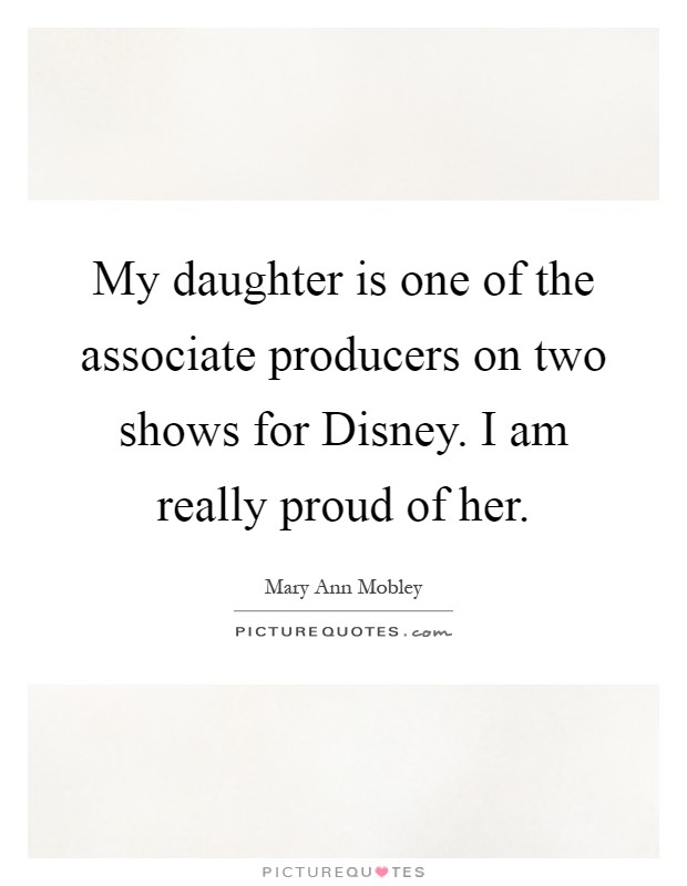 My daughter is one of the associate producers on two shows ... I Am Proud Of My Daughter Quotes