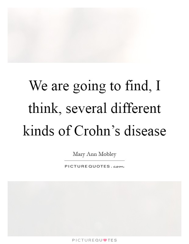We are going to find, I think, several different kinds of Crohn's disease Picture Quote #1