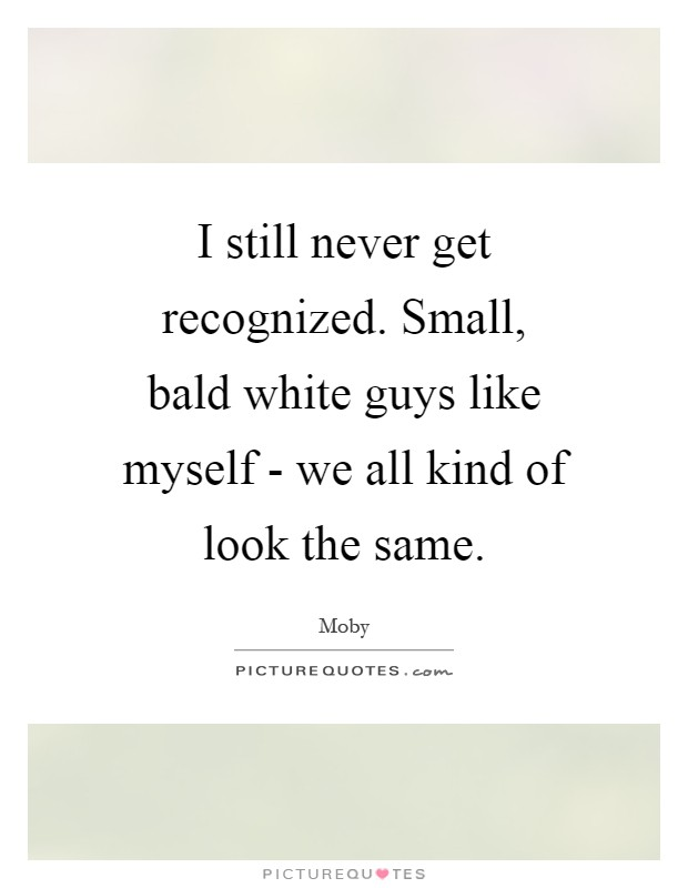 I still never get recognized. Small, bald white guys like myself - we all kind of look the same Picture Quote #1