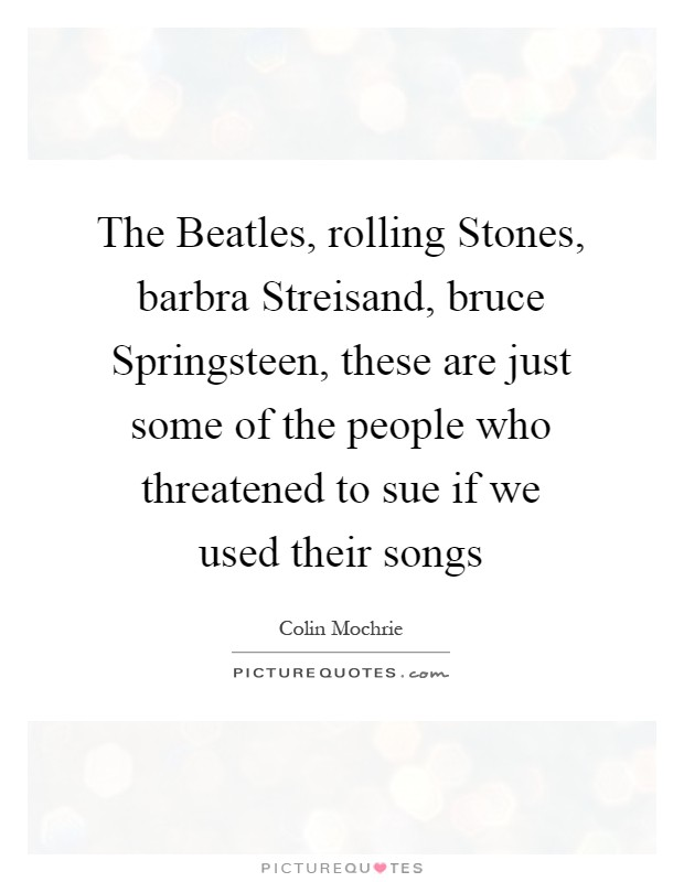 The Beatles, rolling Stones, barbra Streisand, bruce Springsteen, these are just some of the people who threatened to sue if we used their songs Picture Quote #1