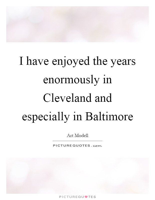 I have enjoyed the years enormously in Cleveland and especially in Baltimore Picture Quote #1
