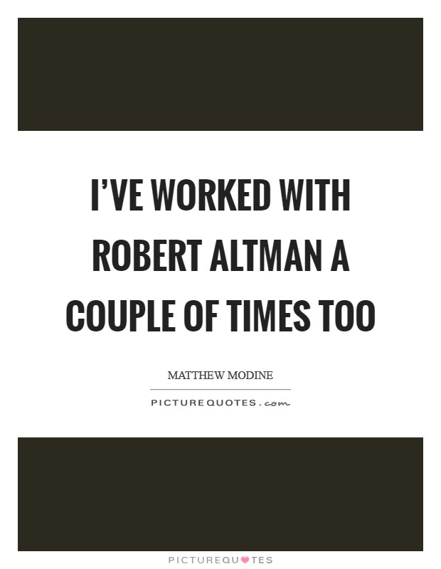 I've worked with Robert Altman a couple of times too Picture Quote #1