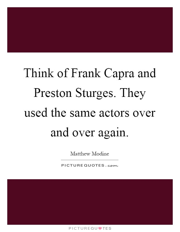 Think of Frank Capra and Preston Sturges. They used the same actors over and over again Picture Quote #1